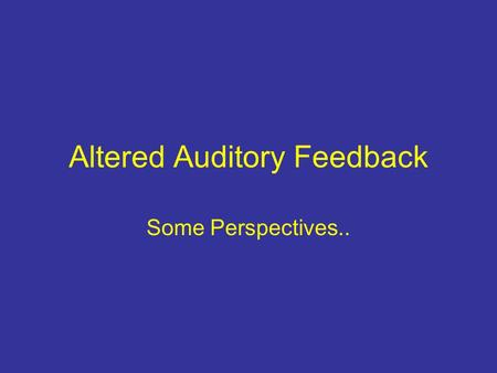 "Altered Auditory Feedback Some Perspectives... What is Altered Auditory Feedback (AAF)? A definition: ""AAF is a collective term for conditions that involve."