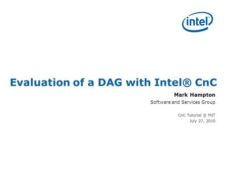 Evaluation of a DAG with Intel® CnC Mark Hampton Software and Services Group CnC MIT July 27, 2010.