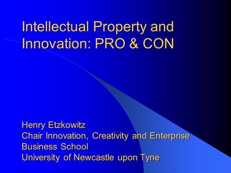 Intellectual Property and Innovation: PRO & CON Henry Etzkowitz Chair Innovation, Creativity and Enterprise Business School University of Newcastle.