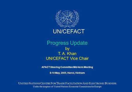 Progress Update by T. A. Khan UN/CEFACT Vice Chair AFACT Steering Committee Mid-term Meeting 9-10 May, 2005, Hanoi, Vietnam U NITED N ATIONS C ENTRE F.