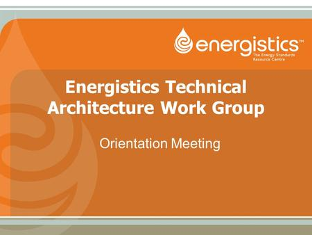 Energistics Technical Architecture Work Group Orientation Meeting.