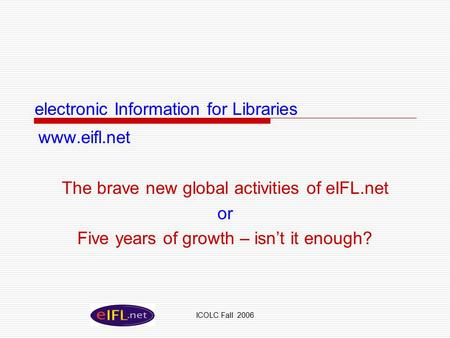 ICOLC Fall 2006 electronic Information for Libraries www.eifl.net The brave new global activities of eIFL.net or Five years of growth – isn't it enough?