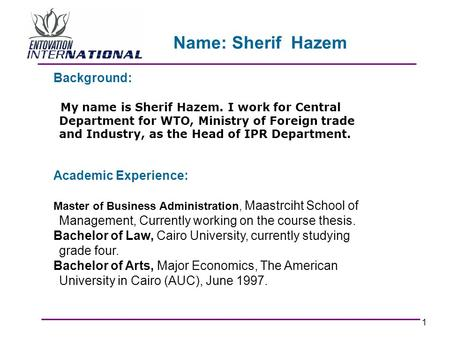 1 Background: My name is Sherif Hazem. I work for Central Department for WTO, Ministry of Foreign trade and Industry, as the Head of IPR Department. Academic.