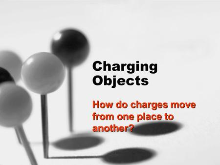 Charging Objects How do charges move from one place to another?