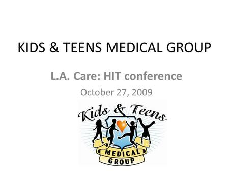 KIDS & TEENS MEDICAL GROUP L.A. Care: HIT conference October 27, 2009.