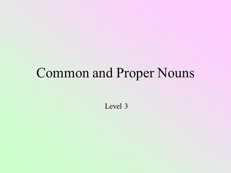 Common and Proper Nouns Level 3 Nouns People Places Things Ideas Kindness, love, happiness, trust, honesty.