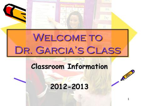 1 Welcome to Dr. Garcia's Class Classroom Information 2012-2013.