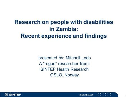 "Health Research 1 Research on people with disabilities in Zambia: Recent experience and findings presented by: Mitchell Loeb A ""rogue"" researcher from:"