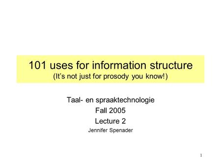 1 101 uses for information structure (It's not just for prosody you know!) Taal- en spraaktechnologie Fall 2005 Lecture 2 Jennifer Spenader.