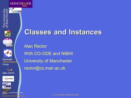 Classes and Instances Alan Rector With CO-ODE and NIBHI University of Manchester OpenGALEN BioHealth Informatics Group © University.