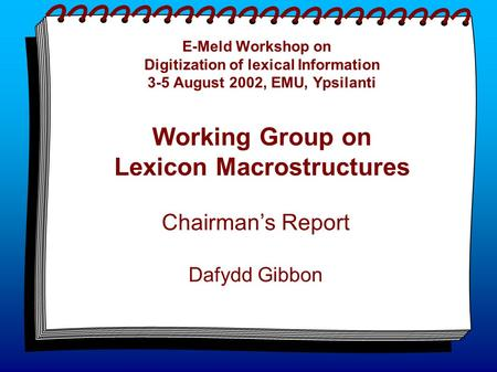 E-Meld Workshop on Digitization of lexical Information 3-5 August 2002, EMU, Ypsilanti Working Group on Lexicon Macrostructures Chairman's Report Dafydd.