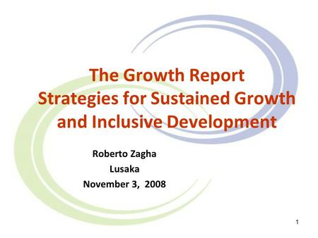 1 The Growth Report Strategies for Sustained Growth and Inclusive Development Roberto Zagha Lusaka November 3, 2008.
