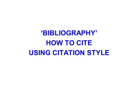 'BIBLIOGRAPHY' HOW TO CITE USING CITATION STYLE. Citation Style 1.AMA 2. APA 3. Chicago 4. MLAAMAAPAChicagoMLA 5. TurabianTurabian Which should you use?