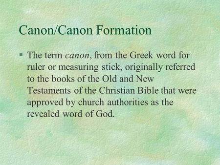 Canon/Canon Formation §The term canon, from the Greek word for ruler or measuring stick, originally referred to the books of the Old and New Testaments.