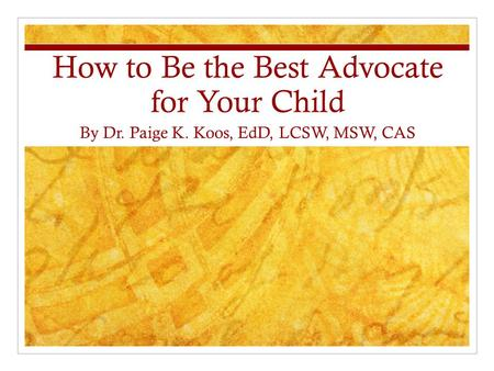 How to Be the Best Advocate for Your Child By Dr. Paige K. Koos, EdD, LCSW, MSW, CAS.