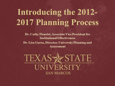Introducing the 2012- 2017 Planning Process Dr. Cathy Fleuriet, Associate Vice President for Institutional Effectiveness Dr. Lisa Garza, Director, University.