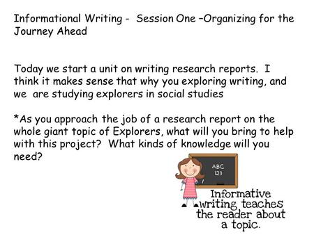 Informational Writing - Session One –Organizing for the Journey Ahead Today we start a unit on writing research reports. I think it makes sense that why.