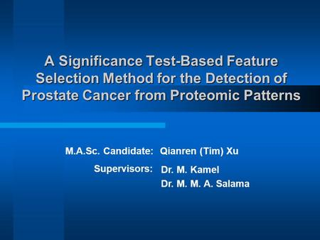 A Significance Test-Based Feature Selection Method for the Detection of Prostate Cancer from Proteomic Patterns Qianren (Tim) XuM.A.Sc. Candidate: Supervisors: