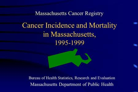Cancer Incidence and Mortality in Massachusetts, 1995-1999 Bureau of Health Statistics, Research and Evaluation Massachusetts Department of Public Health.