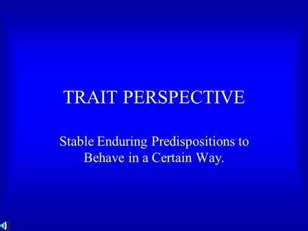 TRAIT PERSPECTIVE Stable Enduring Predispositions to Behave in a Certain Way.
