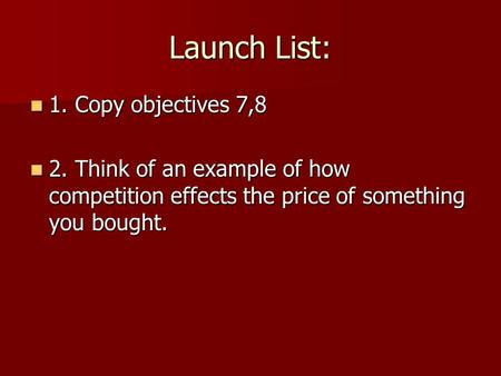 Launch List: 1. Copy objectives 7,8 1. Copy objectives 7,8 2. Think of an example of how competition effects the price of something you bought. 2. Think.