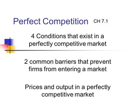 Perfect Competition 4 Conditions that exist in a perfectly competitive market 2 common barriers that prevent firms from entering a market Prices and output.