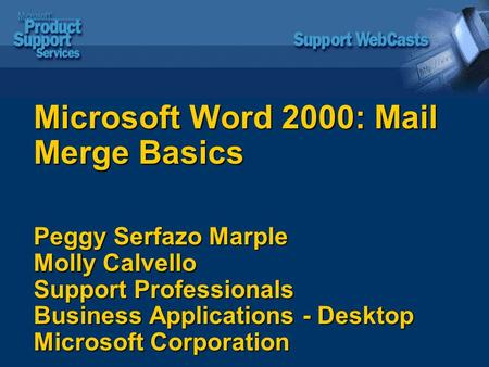 Microsoft Word 2000: Mail Merge Basics Peggy Serfazo Marple Molly Calvello Support Professionals Business Applications - Desktop Microsoft Corporation.