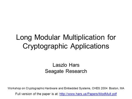 Long Modular Multiplication for Cryptographic Applications Laszlo Hars Seagate Research Workshop on Cryptographic Hardware and Embedded Systems, CHES 2004.