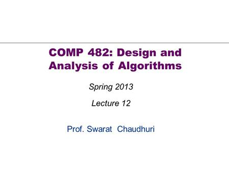 Prof. Swarat Chaudhuri COMP 482: Design and Analysis of Algorithms Spring 2013 Lecture 12.