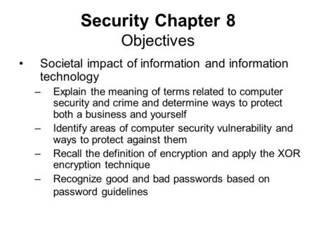 Security Chapter 8 Objectives Societal impact of information and information technology –Explain the meaning of terms related to computer security and.