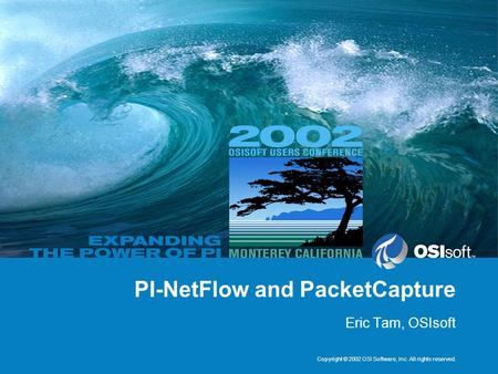Copyright © 2002 OSI Software, Inc. All rights reserved. PI-NetFlow and PacketCapture Eric Tam, OSIsoft.