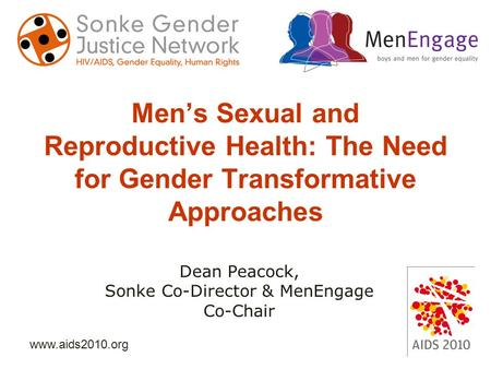 Www.aids2010.org Men's Sexual and Reproductive Health: The Need for Gender Transformative Approaches Dean Peacock, Sonke Co-Director & MenEngage Co-Chair.