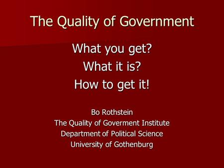 The Quality of Government What you get? What it is? How to get it! Bo Rothstein The Quality of Goverment Institute Department of Political Science University.