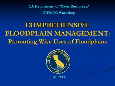 COMPREHENSIVE FLOODPLAIN MANAGEMENT : Promoting Wise Uses of Floodplains CA Department of Water Resources/ CIFMCG Workshop July 2006.