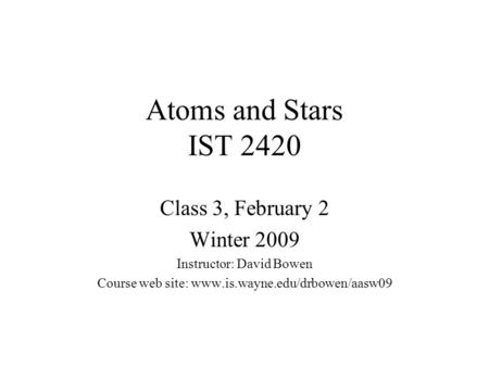 Atoms and Stars IST 2420 <strong>Class</strong> 3, February 2 Winter 2009 Instructor: David Bowen Course web site: www.is.wayne.edu/drbowen/aasw09.