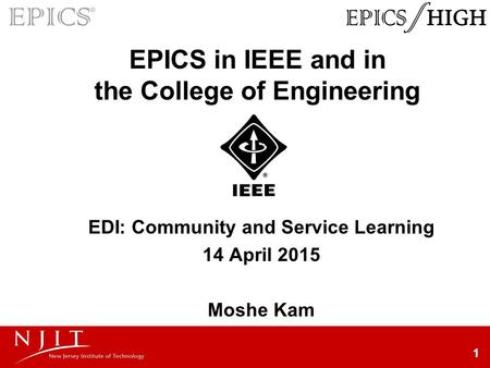 1 EPICS in IEEE and in the College of Engineering EDI: Community and Service Learning 14 April 2015 Moshe Kam.