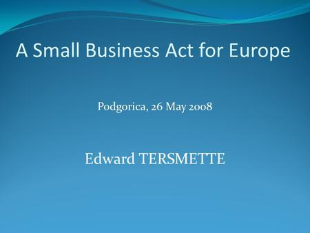 A Small Business Act for Europe Podgorica, 26 May 2008 Edward TERSMETTE.