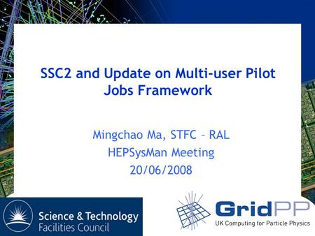 SSC2 and Update on Multi-user Pilot Jobs Framework Mingchao Ma, STFC – RAL HEPSysMan Meeting 20/06/2008.