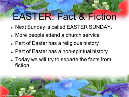 EASTER: Fact & Fiction Next Sunday is called EASTER SUNDAY. More people attend a church service Part of Easter has a religious history Part of Easter has.