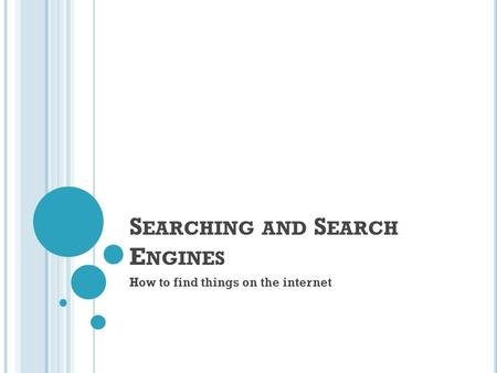 S EARCHING AND S EARCH E NGINES How to find things on the internet.