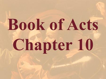Book of Acts Chapter 10 Theme: Conversion of Cornelius, the Roman centurion (son of Japheth) The Book of Acts shifts from the Jews (Jerusalem and Judea),