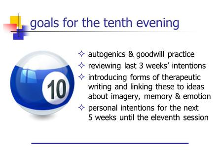 Goals for the tenth evening  autogenics & goodwill practice  reviewing last 3 weeks' intentions  introducing forms of therapeutic writing and linking.