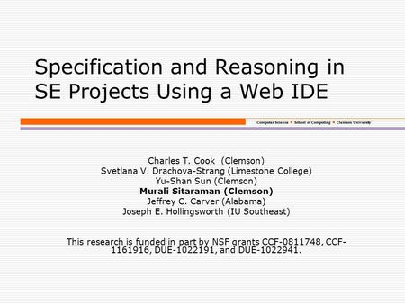 Computer Science School of Computing Clemson University Specification and Reasoning in SE Projects Using a Web IDE Charles T. Cook (Clemson) Svetlana V.