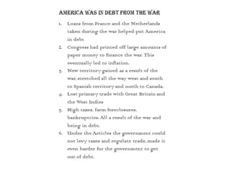 America was in debt from the war 1.Loans from France and the Netherlands taken during the war helped put America in debt 2.Congress had printed off large.