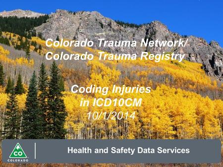 Colorado Trauma Network/ Colorado Trauma Registry Health and Safety Data Services Coding Injuries in ICD10CM 10/1/2014.