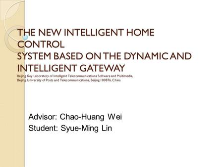 THE NEW INTELLIGENT HOME CONTROL SYSTEM BASED ON THE DYNAMIC AND INTELLIGENT GATEWAY Beijing Key Laboratory of Intelligent Telecommunications Software.