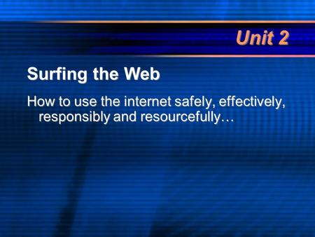 Unit 2 Surfing the Web How to use the internet safely, effectively, responsibly and resourcefully… Surfing the Web How to use the internet safely, effectively,