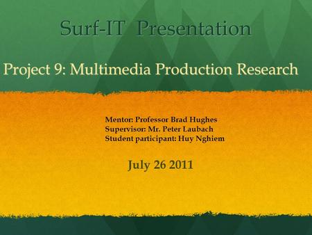Surf-IT Presentation Project 9: Multimedia Production Research Mentor: Professor Brad Hughes Supervisor: Mr. Peter Laubach Student participant: Huy Nghiem.