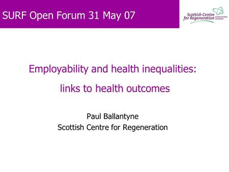 SURF Open Forum 31 May 07 Employability and health inequalities: links to health outcomes Paul Ballantyne Scottish Centre for Regeneration.