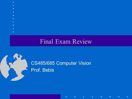Final Exam Review CS485/685 Computer Vision Prof. Bebis.